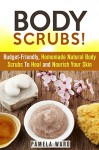 Body Scrubs!: Budget-Friendly, Homemade Natural Body Scrubs To Heal and Nourish Your Skin (DIY Beauty Products) - Pamela Ward