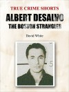 Albert DeSalvo: the Boston Strangler (True Crime Shorts Book 5) - David White