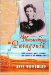 Bluestocking in Patagonia: Mary Gilmore's Quest for Love and Utopia at the World's End - Anne Whitehead