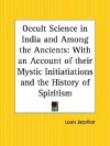 Occult Science in India and Among the Ancients: With an Account of Their Mystic Initiatiations and the History of Spiritism - Louis Jacolliot