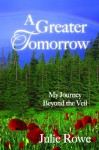 A Greater Tomorrow: My Journey Beyond the Veil - Julie Rowe