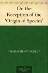 On the Reception of the 'Origin of Species' - Thomas Henry Huxley