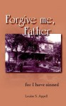 Forgive Me, Father - Louise S. Appell