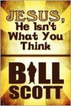 Jesus, He Isn't What You Think - Bill Scott
