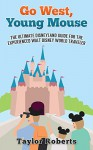 Go West, Young Mouse: The Ultimate Disneyland Guide for the Experienced Walt Disney World Traveler - Taylor Roberts