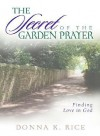 The Secret of the Garden Prayer: Finding Love in God - Donna K. Rice