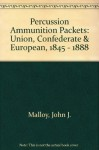 """Percussion Ammunition Packets"": Union, Confederate & European, 1845 - 1888 - John Malloy, Dean S. Thomas, Terry A. White, Norm Flayderman"