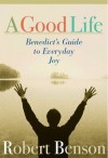 A Good Life: Benedict's Guide to Everyday Joy - Robert Benson