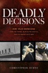 Deadly Decisions: How False Knowledge Sank the Titanic, Blew Up the Shuttle, and Led America into War - Christopher Burns