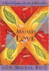 The Mastery of Love: A Practical Guide to the Art of Relationship: A Toltec Wisdom Book - Miguel Ruiz