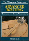 Advanced Routing: Techniques for Better Woodworking (The Workshop Companion) - Nick Engler