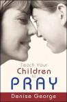Teach Your Children to Pray - Denise George