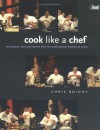 Cook Like a Chef: Techniques, Tips and Secrets from the Professional Kitchen to Yours - Chris Knight