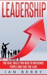 Leadership: The Real Skills You Need To Influence People And Take The Lead (Creativity, innovation, Entrepreneurship, Body Language) - Ian Berry