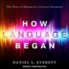 How Language Began: The Story of Humanity's Greatest Invention - Daniel Everett