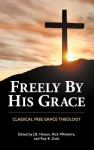 Freely by His Grace: Classical Free Grace Theology - J.B. Hixson, Rick Whitmire, Roy B. Zuck
