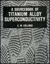 A Sourcebook of Titanium Alloy Superconductivity - E.W. Collings