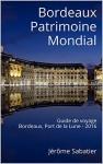 Bordeaux Patrimoine Mondial: Guide de voyage Bordeaux, Port de la Lune - 2016 (French Edition) - Jérôme Sabatier