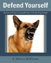 Defend Yourself: Secrets to Protect Yourself from a Hostile Dog Attack - R. Melvin McKenzie