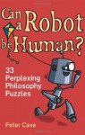 Can a Robot be Human?: 33 Perplexing Philosophy Puzzles - Peter Leslie Cave