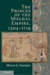 The Princes of the Mughal Empire, 1504 1719 - Munis Daniyal Faruqui