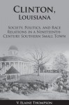 Clinton, Louisiana: Society, Politics, and Race Relations in a Nineteenth-Century Southern Small Town - Elaine Thompson