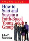 How to Start and Sustain a Faith-Based Young Adult Group - John D. Schroeder