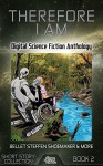 Therefore I Am: Digital Science Fiction Anthology - Tomas L. Martin, Shawn Howard, Bruce Golden, James C. Bassett, Tab Earley, Dustin Monk, Martin L. Shoemaker, David Steffen, Annie Bellet, Digital Fiction