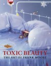 Toxic Beauty: The Art of Frank Moore - Klaus Kertess, Susan Harris, Frank Moore