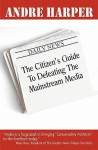 The Citizen's Guide to Defeating the Mainstream Media - Andre Harper