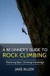 A Beginner's Guide to Rock Climbing: Mastering Basic Climbing Knowledge - Jake Allen