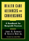 Health Care Alliances and Conversions: A Handbook for Nonprofit Trustees - James R. Schwartz, H. Chester Horn Jr., Linda Miller
