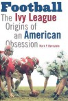 Football: The Ivy League Origins of an American Obsession - Mark F. Bernstein