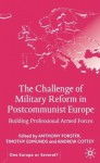 The Challenge of Military Reform in Postcommunist Europe: Building Professional Armed Forces - Anthony Forster