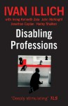 Disabling Professions - Ivan Illich, John McKnight, Irving Kenneth Zola, Irving K Zola