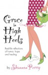 Grace in High Heels: Real-life reflections of humor, hope and healing - Shannon Perry