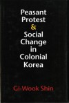 Peasant Protest and Social Change in Colonial Korea - Gi-Wook Shin