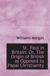 St. Paul in Britain: Or, The Origin of British as Opposed to Papal Christianity - Williams Morgan