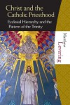Christ and the the Catholic Priesthood: Ecclesial Hierarchy and the Pattern of the Trinity - Matthew Levering