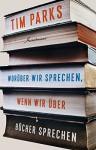Worüber wir sprechen, wenn wir über Bücher sprechen - Tim Parks