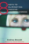 8 Keys to Eliminating Passive-Aggressiveness (8 Keys to Mental Health) - Andrea Brandt, Babette Rothschild