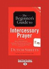 The Beginner's Guide to Intercessory Prayer: (Large Print 16pt) - Dutch Sheets