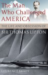 The Man Who Challenged America: The Life and Obsession of Sir Thomas Lipton - Laurence Brady