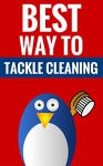 Best Way To Tackle Cleaning - Cleaning Tips For A Clutter Free Home: Effective Cleaning Made Easy - Bill Tucker And Annie Berry