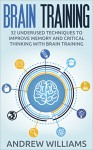 Brain Training: 32 Underused Techniques to Improve Memory and Critical Thinking with Brain Training (Improve your learning Book 1) - Andrew Williams