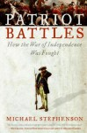 Patriot Battles: How the War of Independence Was Fought - Michael Stephenson