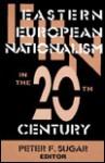 Eastern European Nationalism In The Twentieth Century - Peter F. Sugar