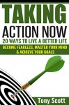 Taking Action Now: 20 Ways To Live A Better Life - Become Fearless, Master Your Mind & Achieve Your Goals - Tony Scott