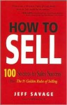 How To Sell: 100 Secrets To Sales Success Plus The 35 Golden Rules Of Selling - Jeff Savage
