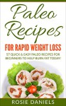 Paleo Recipes for Rapid Weight Loss: 57 Quick & Easy Paleo Recipes for Beginners to Help Burn Fat Today! (Paleo, Paleo Recipes, Paleo Recipes for Beginners, ... Easy Paleo Meals, & Paleo Recipe Cookbook) - Rosie Daniels